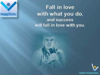 Vadim Kotelnikov on Success quotes: Fall in love with what you do and success will fall in love with you