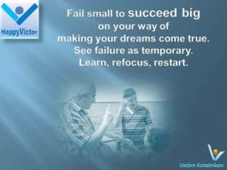Failure quotes, Turn Failures Into Success: Fail small to succeed big on your way of making your dreams come true. See failure as temporary. Learn, refocus, restart. Vadim Kotelnikov at HappyVictor