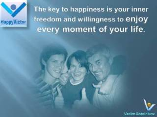 The key to happiness is your inner freedom, piece, and willingness to enjoy every moment of your life. -Vadim Kotelnikov quotes at Happy Victor
