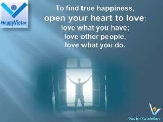 Great Happiness Quotes, Love Quotes by Vadim Kotelnikov at Happy Victor: To find true happiness, open your heart to love: love what you have, love what you do, and build loving relationships