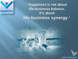 Life-Business Synegy and Balance quotes: Happiness is not about Life-Business balance, it's about Life-Business synergy, Vadim Kotelnikov at Happy Victor
