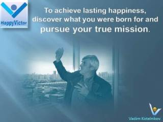 Life Mission and Happinjess quotes, Vadim Kotelnikov at Happy Victor: To achieve lasting happiness discover what you were born for and pursue your true mission