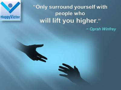 Success Advices for Kids great quotes: Only surround yourself with people who will lift you higher. Oprah Winfrey